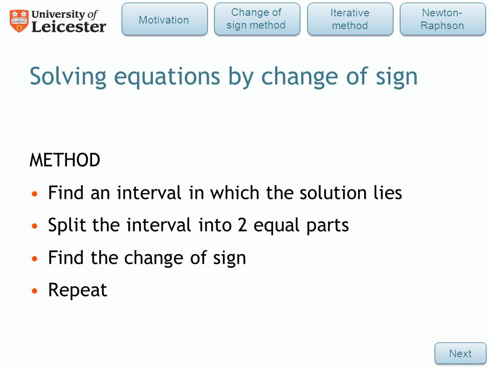 METHOD Find an interval in which the solution lies Split the interval into 2 equal parts Find the change of sign Repeat Solving equations by change of sign Next Iterative method Newton- Raphson Change of sign method Motivation