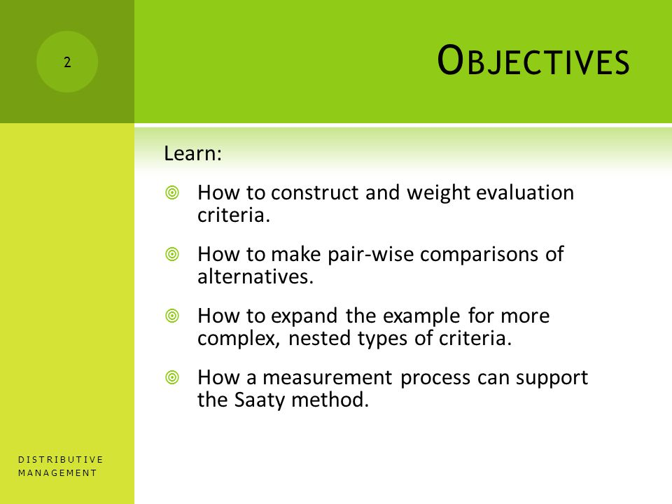 O BJECTIVES Learn:  How to construct and weight evaluation criteria.