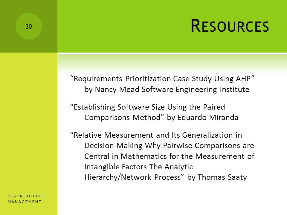 R ESOURCES Requirements Prioritization Case Study Using AHP by Nancy Mead Software Engineering Institute Establishing Software Size Using the Paired Comparisons Method by Eduardo Miranda Relative Measurement and Its Generalization in Decision Making Why Pairwise Comparisons are Central in Mathematics for the Measurement of Intangible Factors The Analytic Hierarchy/Network Process by Thomas Saaty DISTRIBUTIVE MANAGEMENT 30