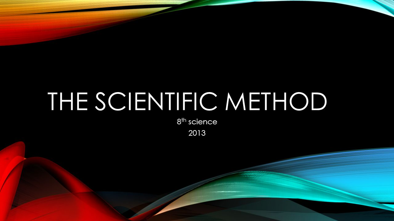 THE SCIENTIFIC METHOD 8 th science 2013