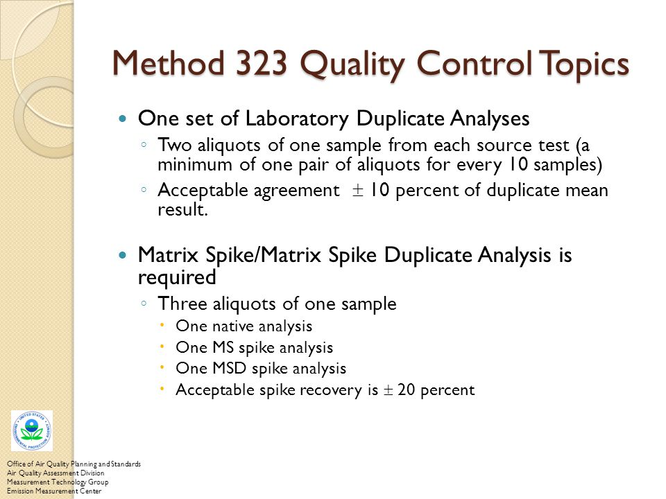 Method 323 Quality Control Topics One set of Laboratory Duplicate Analyses ◦ Two aliquots of one sample from each source test (a minimum of one pair o