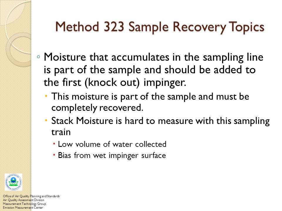 Method 323 Sample Recovery Topics Use sufficient water to ensure full sample recovery ◦ Longer sampling lines may need more than 10 mL for complete recovery ◦ Could require more than 40 mL recovery vial ◦ Recovery volume affects detection limit ◦ There should be no headspace loss in bigger recovery vessels.