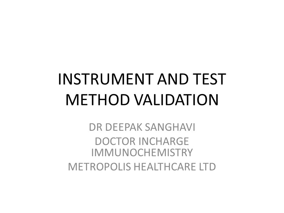 INSTRUMENT AND TEST METHOD VALIDATION DR DEEPAK SANGHAVI DOCTOR INCHARGE IMMUNOCHEMISTRY METROPOLIS HEALTHCARE LTD