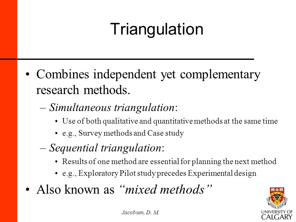 Jacobsen, D. M. Triangulation Combines independent yet complementary research methods. –Simultaneous triangulation: Use of both qualitative and quanti