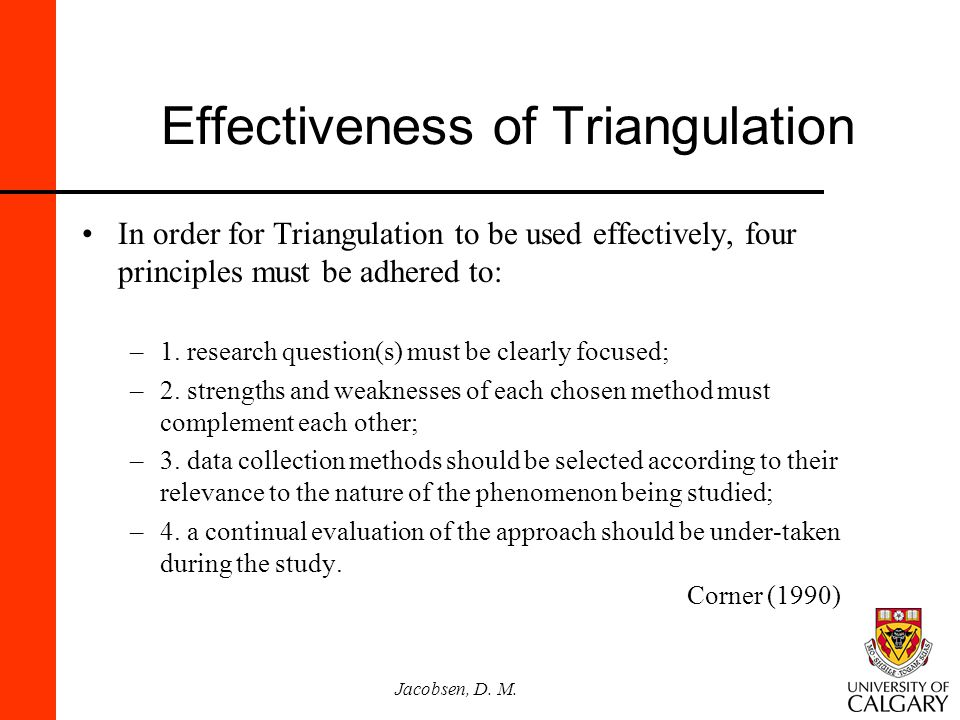 Jacobsen, D. M. Effectiveness of Triangulation In order for Triangulation to be used effectively, four principles must be adhered to: –1. research que