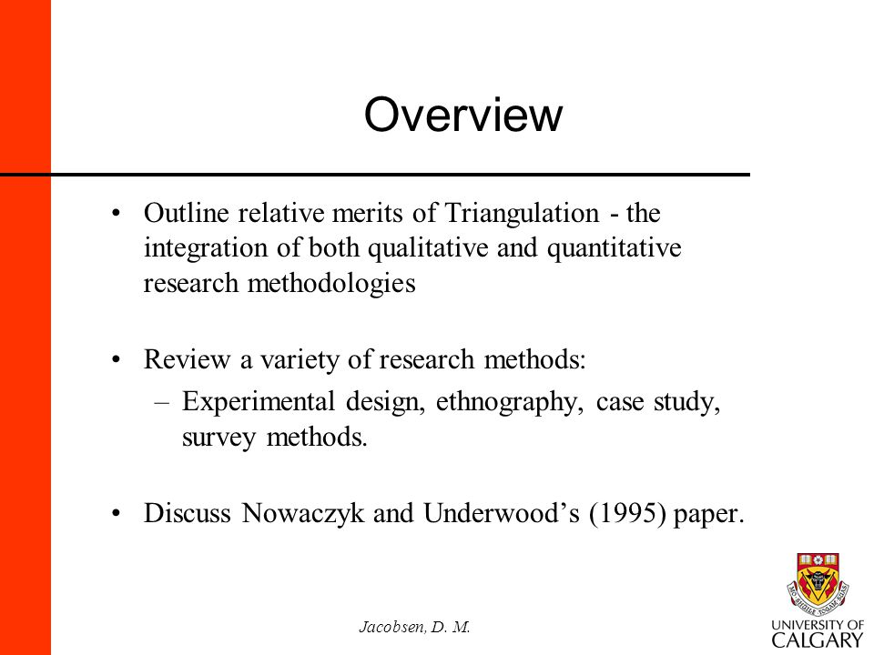 Jacobsen, D. M. Overview Outline relative merits of Triangulation - the integration of both qualitative and quantitative research methodologies Review