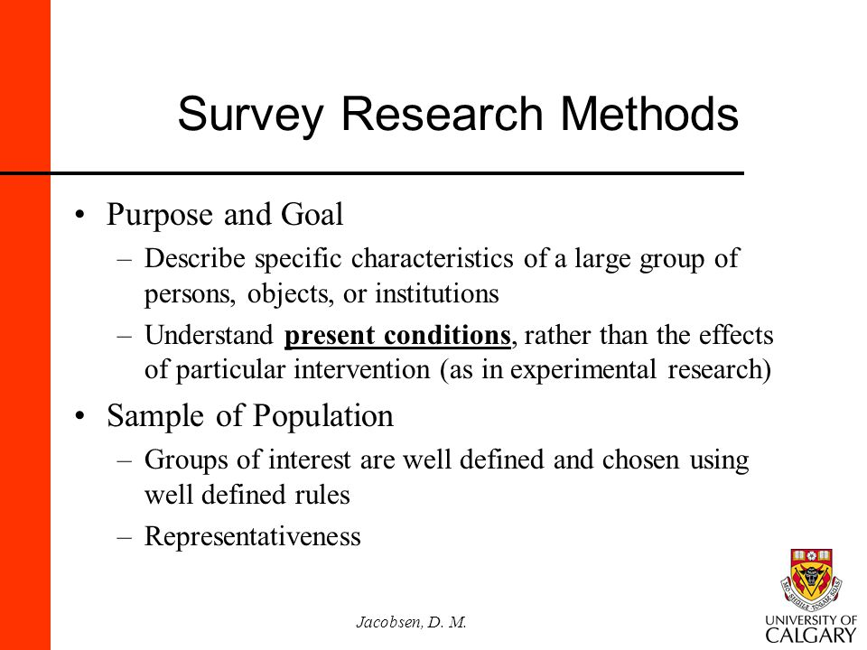 Jacobsen, D. M. Survey Research Methods Purpose and Goal –Describe specific characteristics of a large group of persons, objects, or institutions –Und