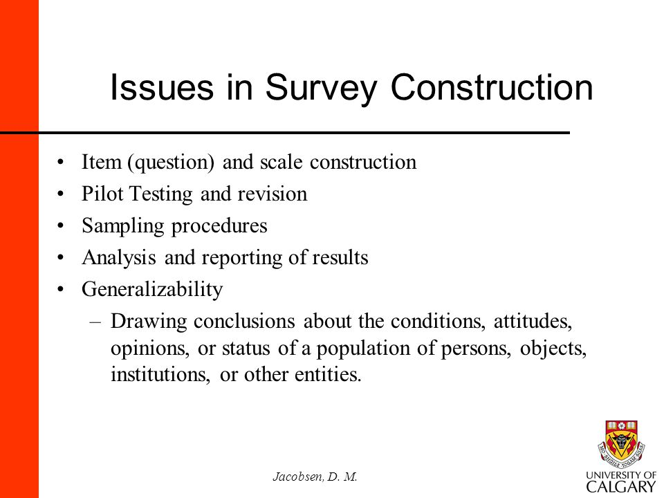 Jacobsen, D. M. Issues in Survey Construction Item (question) and scale construction Pilot Testing and revision Sampling procedures Analysis and repor