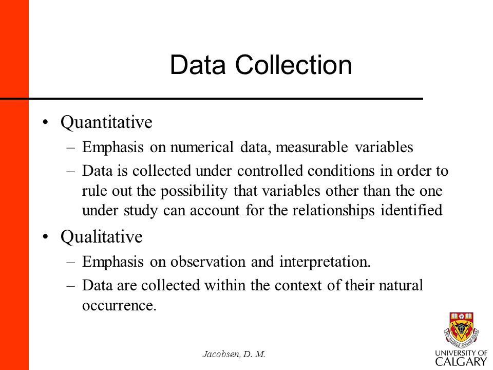 Jacobsen, D. M. Data Collection Quantitative –Emphasis on numerical data, measurable variables –Data is collected under controlled conditions in order