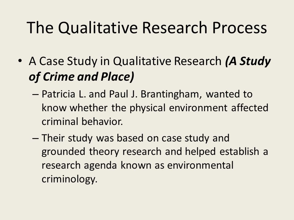 The Qualitative Research Process A Case Study in Qualitative Research (A Study of Crime and Place) – Patricia L. and Paul J. Brantingham, wanted to kn