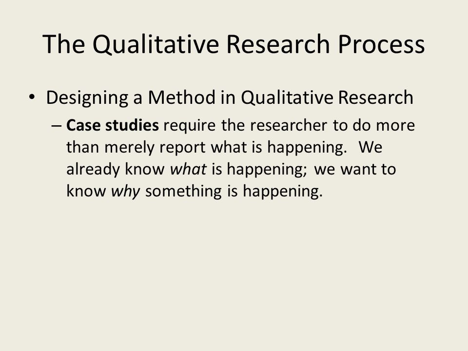 The Qualitative Research Process Designing a Method in Qualitative Research – Case studies require the researcher to do more than merely report what i