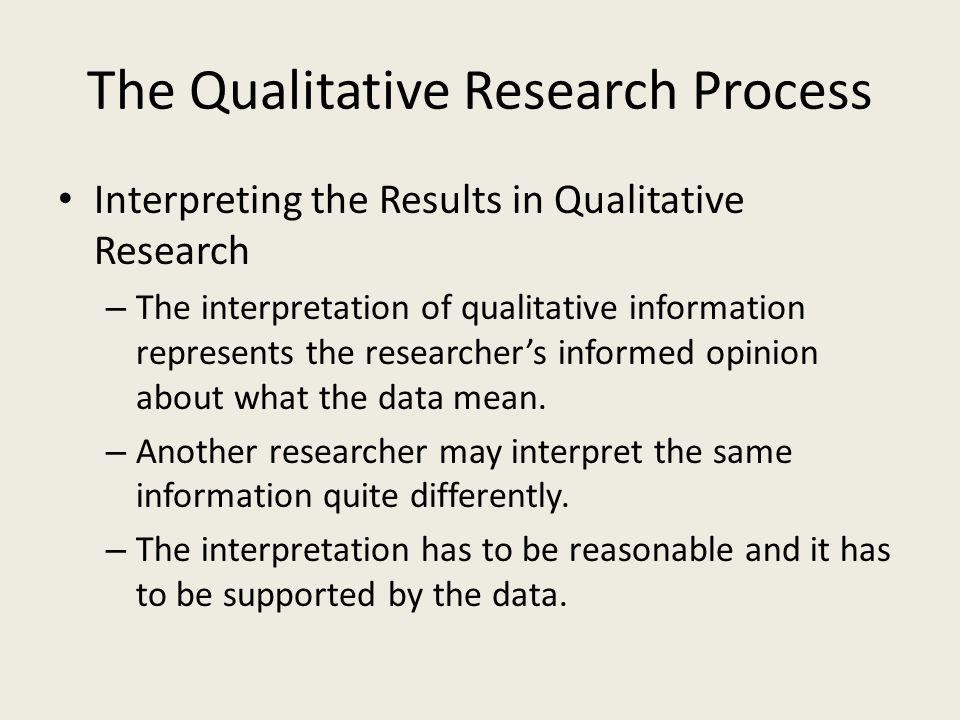 The Qualitative Research Process Interpreting the Results in Qualitative Research – The interpretation of qualitative information represents the resea