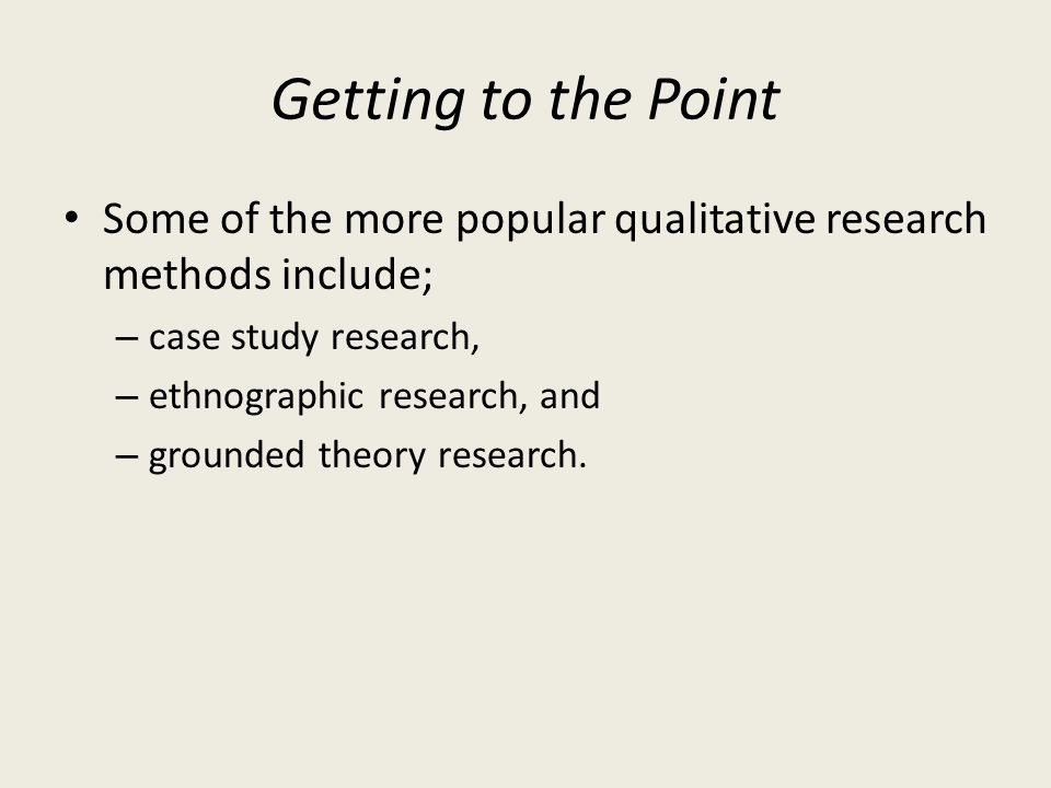 Getting to the Point Some of the more popular qualitative research methods include; – case study research, – ethnographic research, and – grounded the