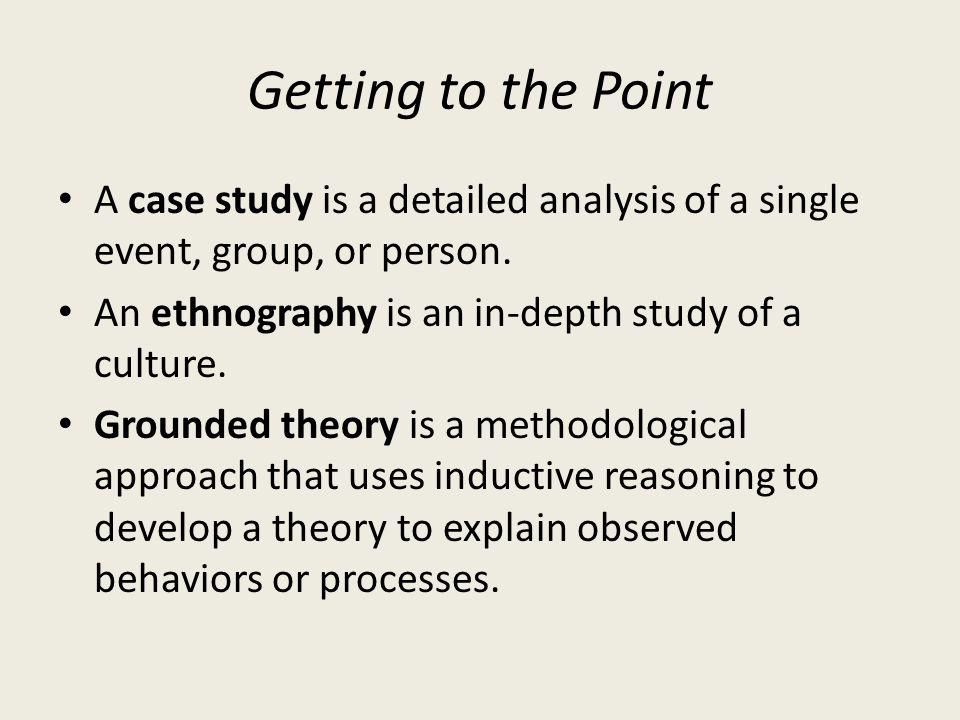 Getting to the Point A case study is a detailed analysis of a single event, group, or person. An ethnography is an in-depth study of a culture. Ground