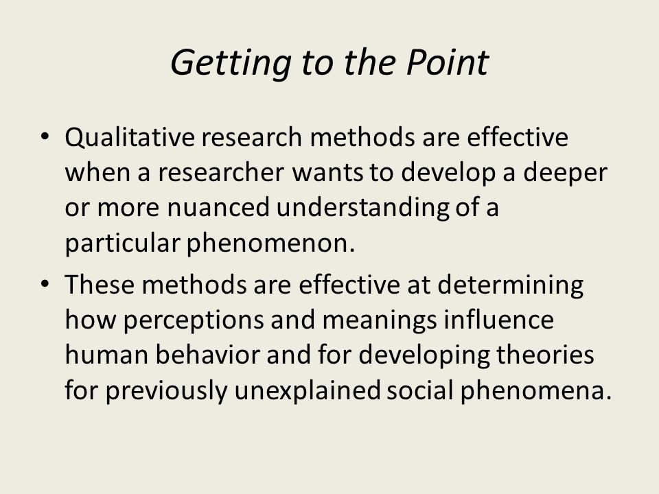 Getting to the Point Qualitative research methods are effective when a researcher wants to develop a deeper or more nuanced understanding of a particu