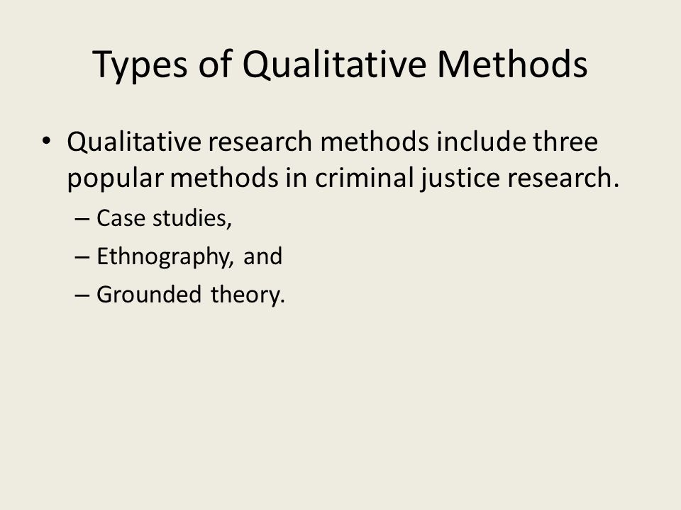 Types of Qualitative Methods Qualitative research methods include three popular methods in criminal justice research. – Case studies, – Ethnography, a