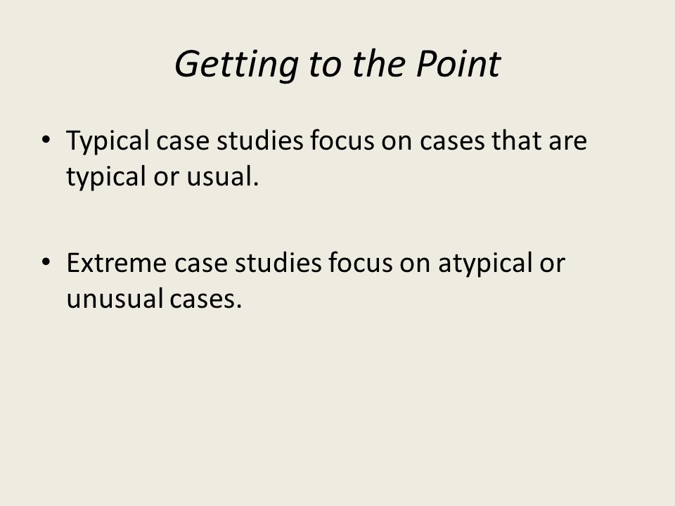 Getting to the Point Typical case studies focus on cases that are typical or usual. Extreme case studies focus on atypical or unusual cases.
