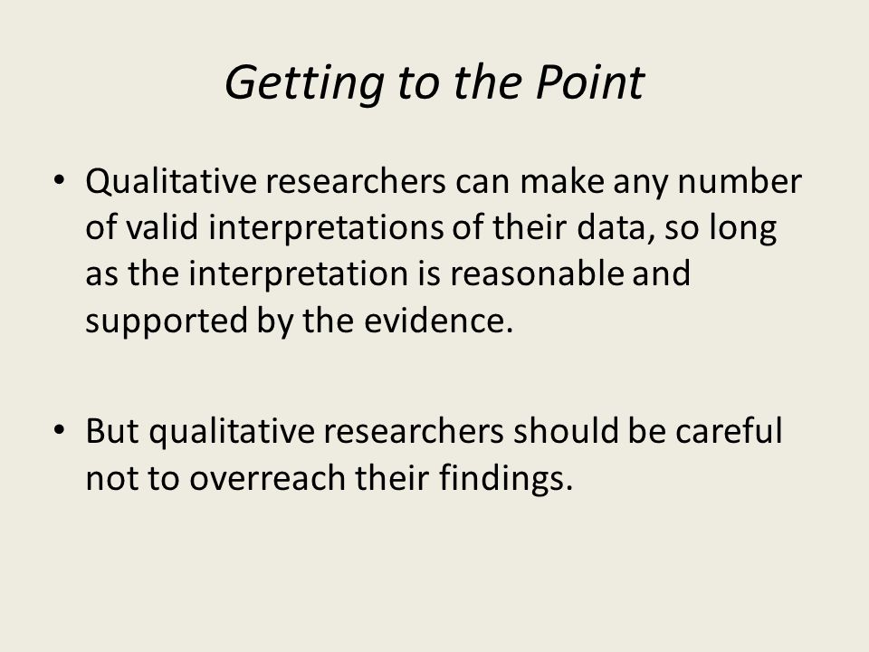 Getting to the Point Qualitative researchers can make any number of valid interpretations of their data, so long as the interpretation is reasonable a