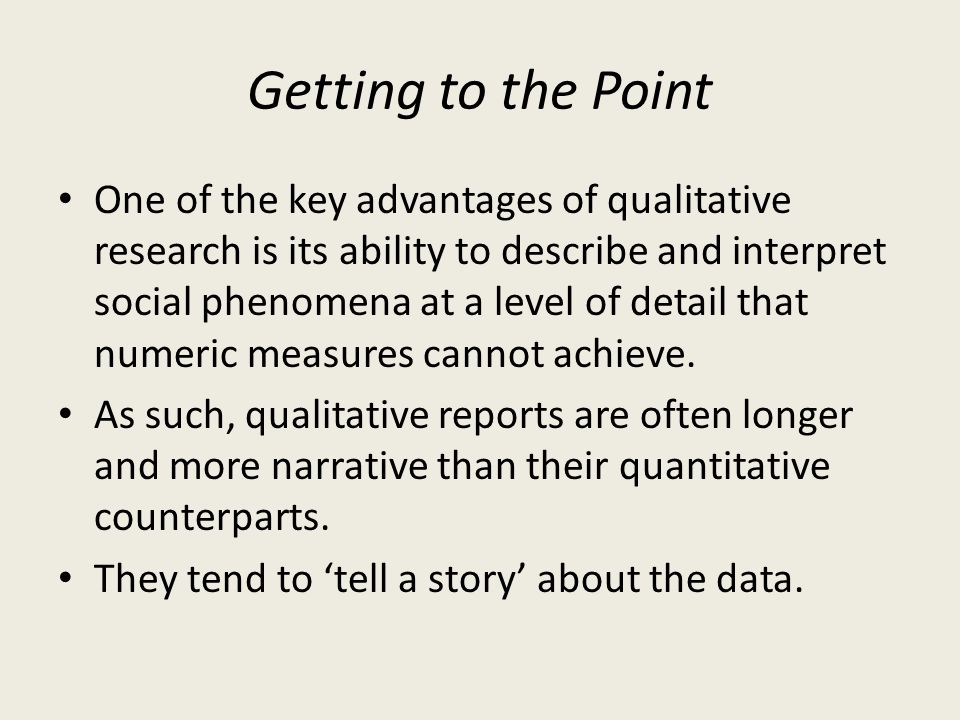 Getting to the Point One of the key advantages of qualitative research is its ability to describe and interpret social phenomena at a level of detail