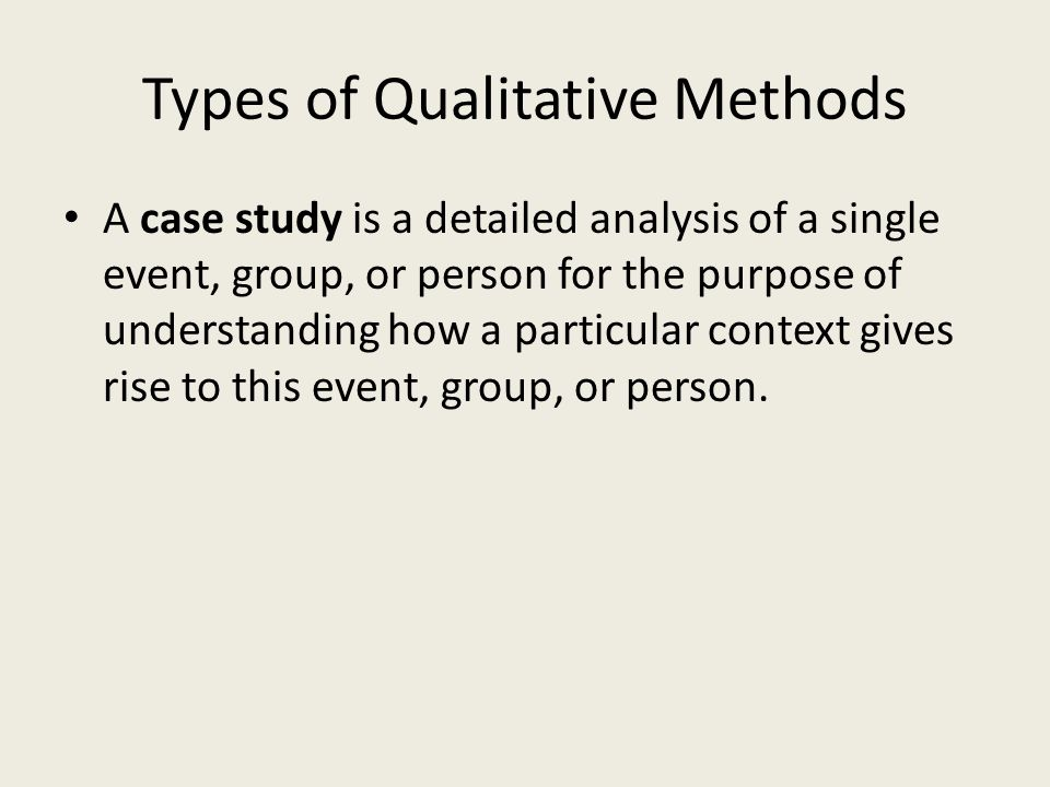 Types of Qualitative Methods A case study is a detailed analysis of a single event, group, or person for the purpose of understanding how a particular