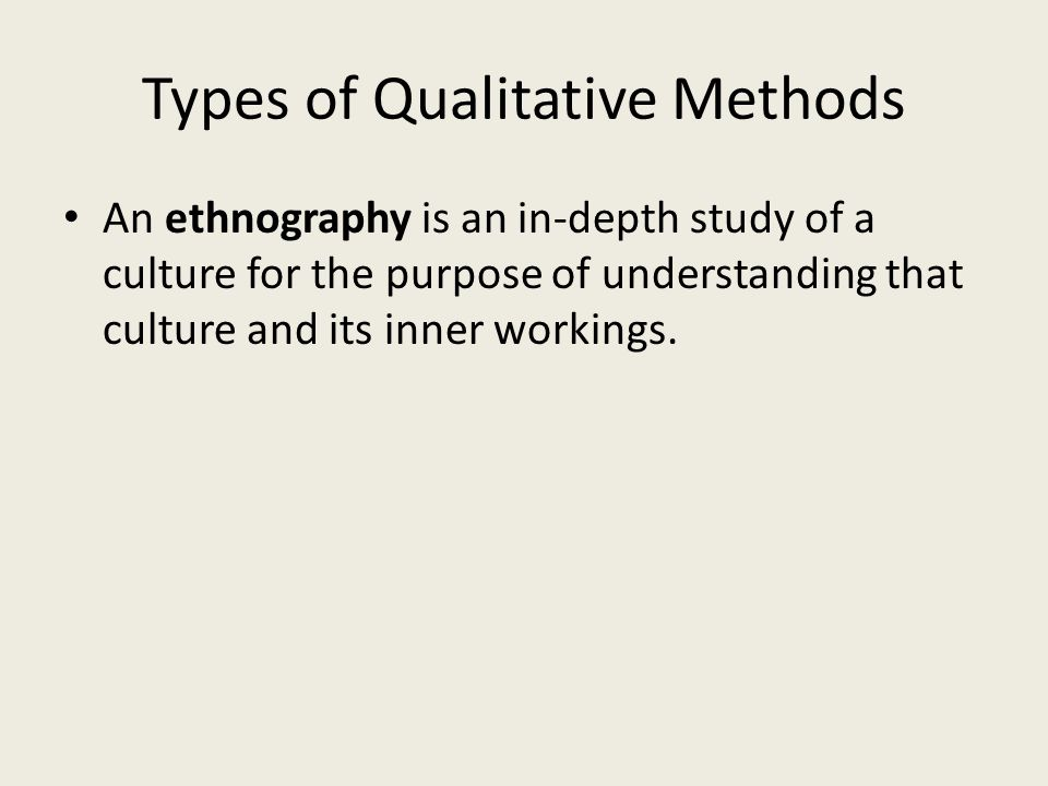 Types of Qualitative Methods An ethnography is an in-depth study of a culture for the purpose of understanding that culture and its inner workings.