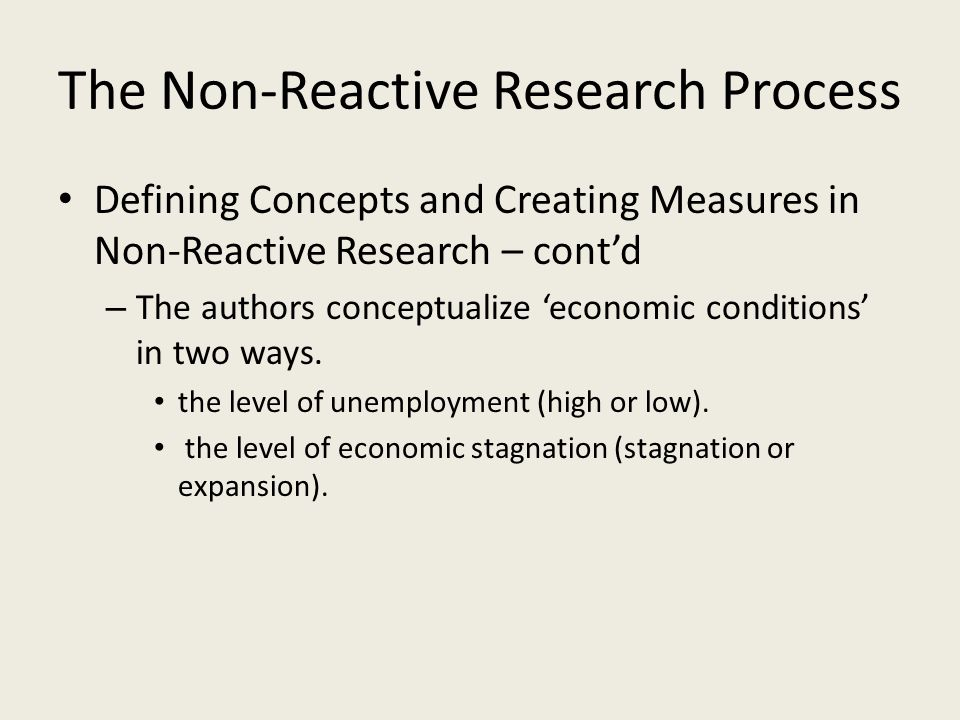 The Non-Reactive Research Process Defining Concepts and Creating Measures in Non-Reactive Research – cont'd – The authors conceptualize 'economic cond