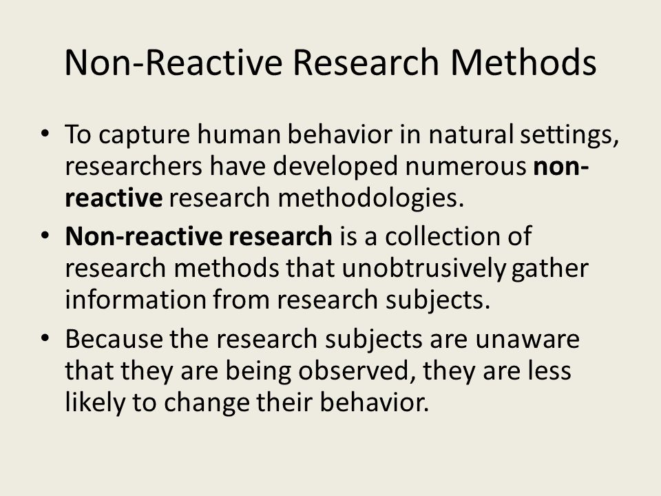 To capture human behavior in natural settings, researchers have developed numerous non- reactive research methodologies. Non-reactive research is a co