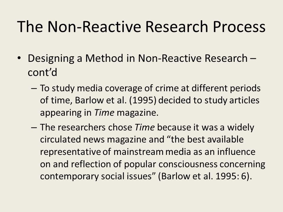 The Non-Reactive Research Process Designing a Method in Non-Reactive Research – cont'd – To study media coverage of crime at different periods of time