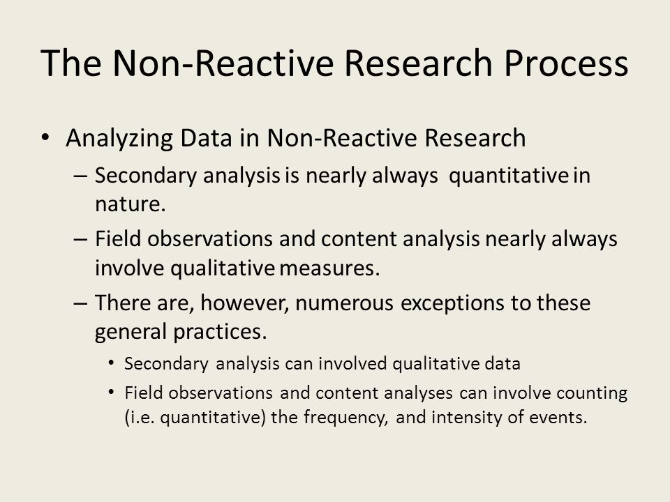 The Non-Reactive Research Process Analyzing Data in Non-Reactive Research – Secondary analysis is nearly always quantitative in nature. – Field observ