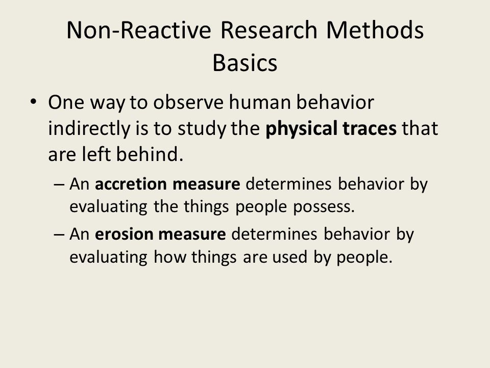 Non-Reactive Research Methods Basics One way to observe human behavior indirectly is to study the physical traces that are left behind. – An accretion