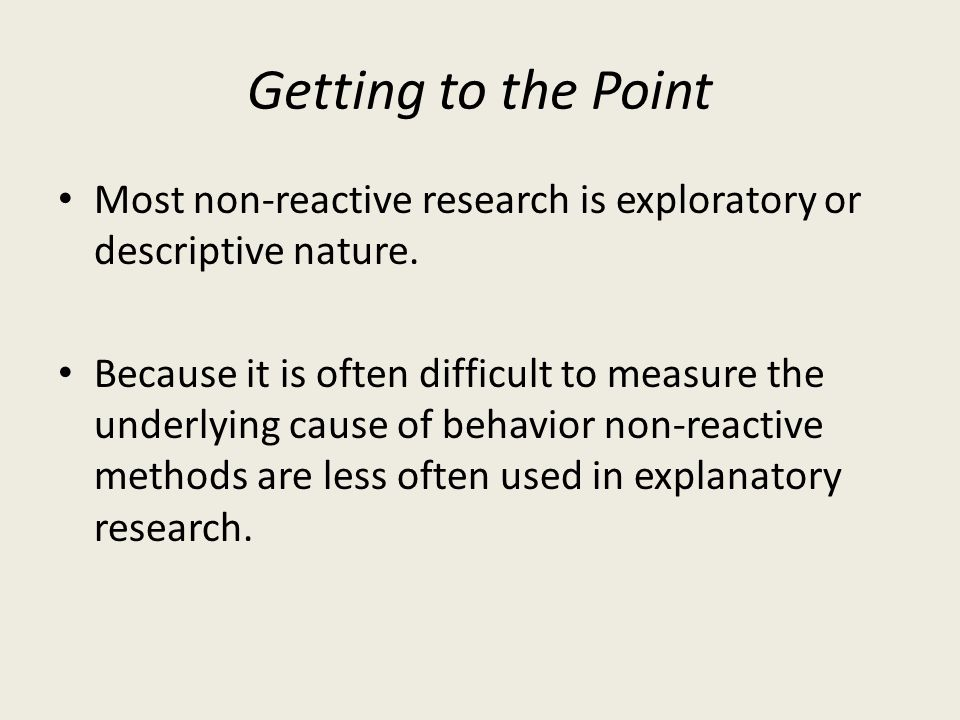 Getting to the Point Most non-reactive research is exploratory or descriptive nature. Because it is often difficult to measure the underlying cause of