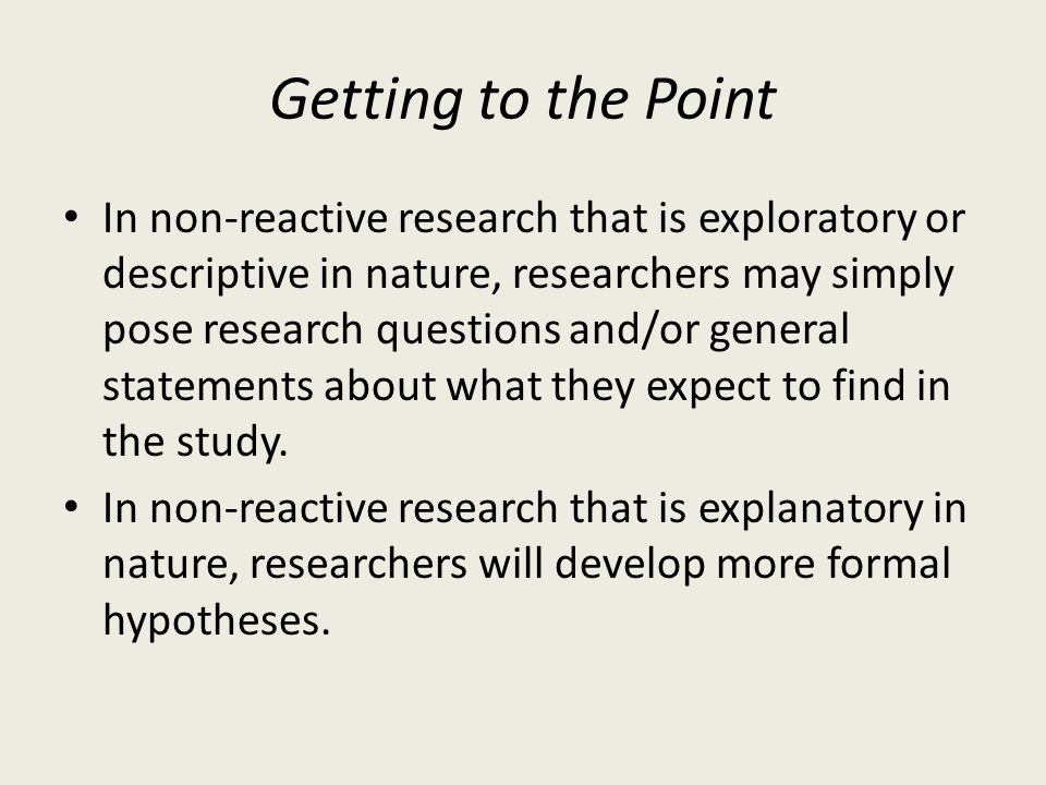 Getting to the Point In non-reactive research that is exploratory or descriptive in nature, researchers may simply pose research questions and/or gene