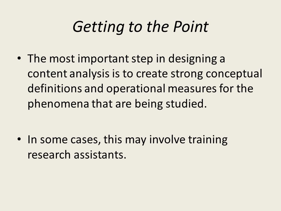 Getting to the Point The most important step in designing a content analysis is to create strong conceptual definitions and operational measures for t