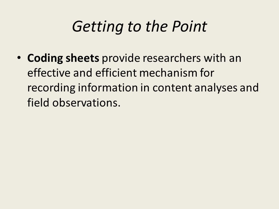 Getting to the Point Coding sheets provide researchers with an effective and efficient mechanism for recording information in content analyses and fie