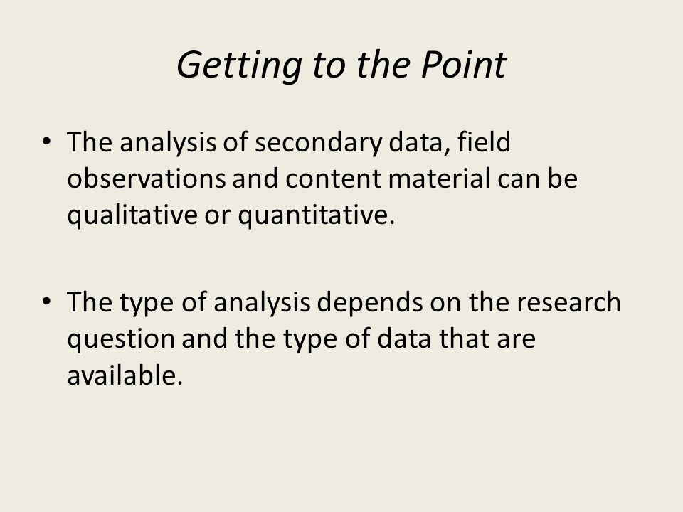 Getting to the Point The analysis of secondary data, field observations and content material can be qualitative or quantitative. The type of analysis