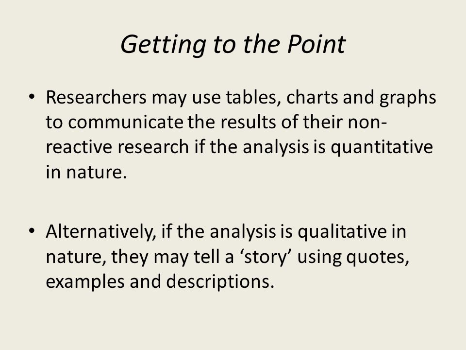 Getting to the Point Researchers may use tables, charts and graphs to communicate the results of their non- reactive research if the analysis is quant