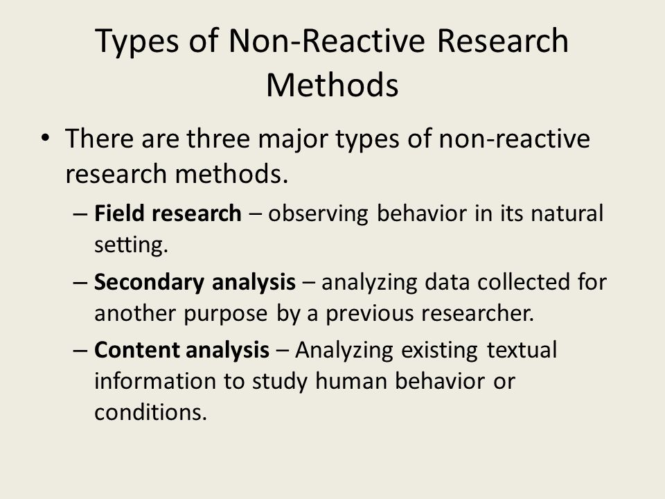 Types of Non-Reactive Research Methods There are three major types of non-reactive research methods. – Field research – observing behavior in its natu