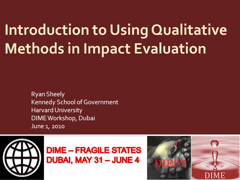 Introduction to Using Qualitative Methods in Impact Evaluation Ryan Sheely Kennedy School of Government Harvard University DIME Workshop, Dubai June 1, 2010