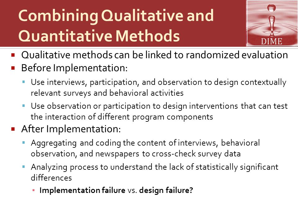 Combining Qualitative and Quantitative Methods  Qualitative methods can be linked to randomized evaluation  Before Implementation:  Use interviews, participation, and observation to design contextually relevant surveys and behavioral activities  Use observation or participation to design interventions that can test the interaction of different program components  After Implementation:  Aggregating and coding the content of interviews, behavioral observation, and newspapers to cross-check survey data  Analyzing process to understand the lack of statistically significant differences ▪ Implementation failure vs.