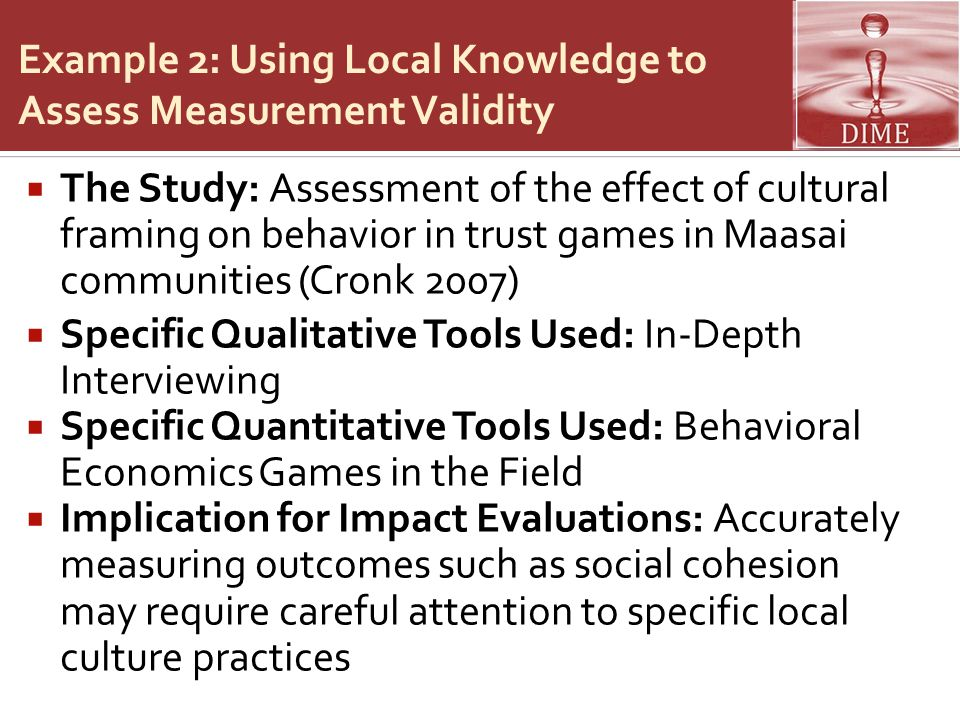 Example 2: Using Local Knowledge to Assess Measurement Validity  The Study: Assessment of the effect of cultural framing on behavior in trust games in Maasai communities (Cronk 2007)  Specific Qualitative Tools Used: In-Depth Interviewing  Specific Quantitative Tools Used: Behavioral Economics Games in the Field  Implication for Impact Evaluations: Accurately measuring outcomes such as social cohesion may require careful attention to specific local culture practices