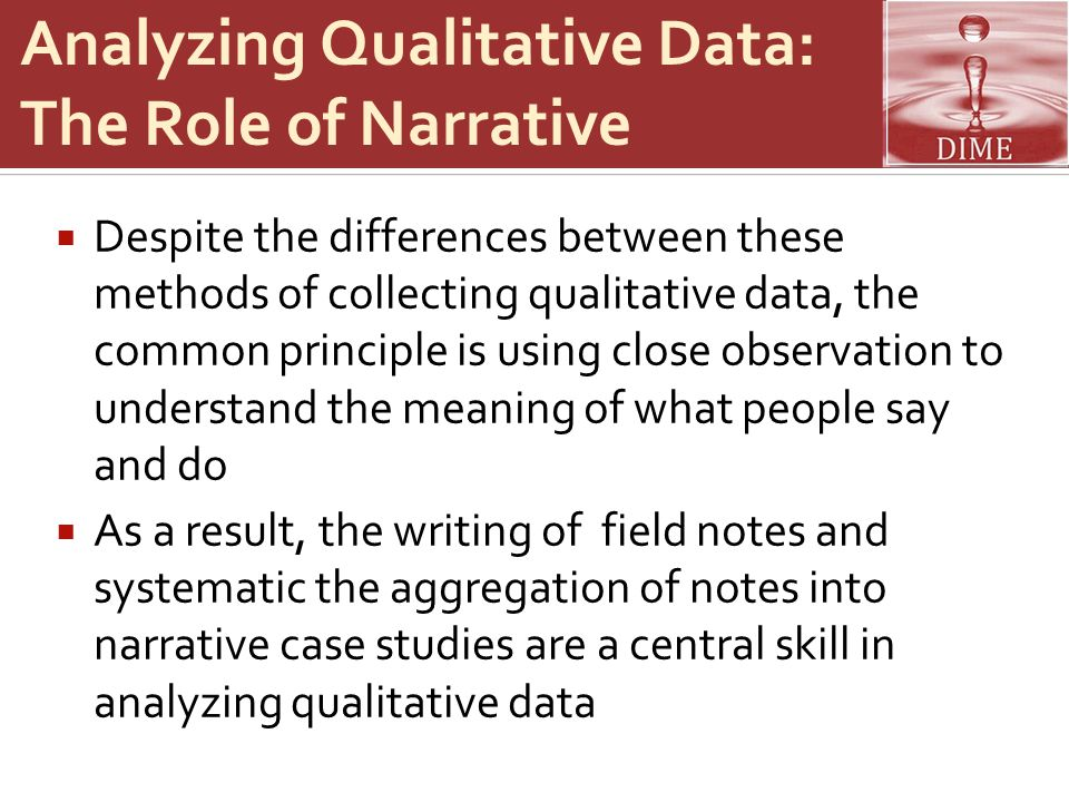 Analyzing Qualitative Data: The Role of Narrative  Despite the differences between these methods of collecting qualitative data, the common principle is using close observation to understand the meaning of what people say and do  As a result, the writing of field notes and systematic the aggregation of notes into narrative case studies are a central skill in analyzing qualitative data