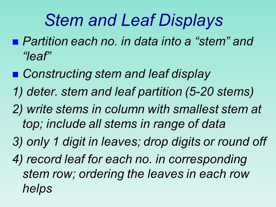 Stem and leaf displays n Have the following general appearance stemleaf 18 9 21 2 8 9 9 32 3 8 9 40 1 56 7 64