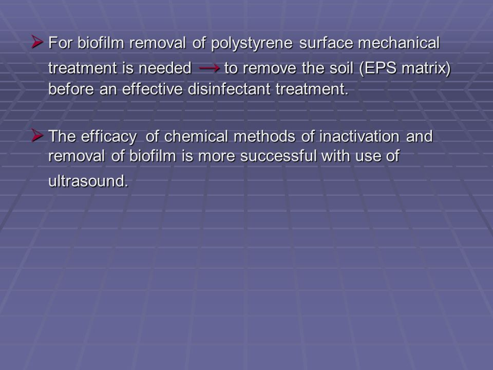  For biofilm removal of polystyrene surface mechanical treatment is needed → to remove the soil (EPS matrix) before an effective disinfectant treatment.