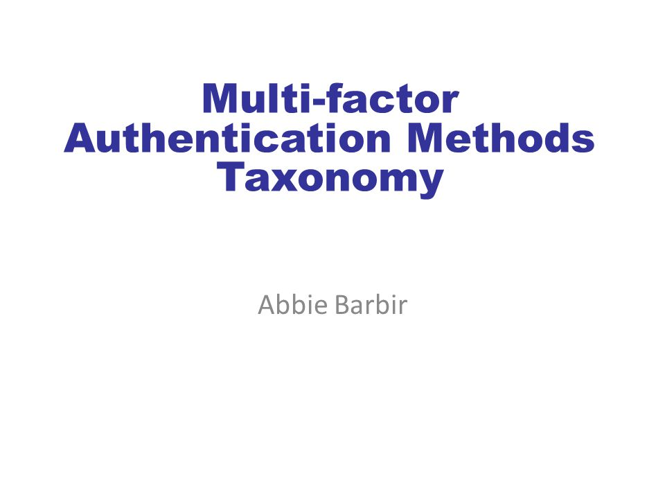 Multi-factor Authentication Methods Taxonomy Abbie Barbir