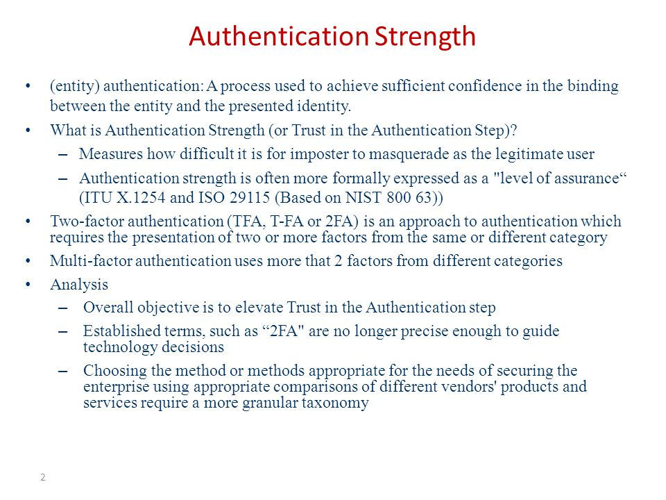 Authentication Strength 2 (entity) authentication: A process used to achieve sufficient confidence in the binding between the entity and the presented identity.