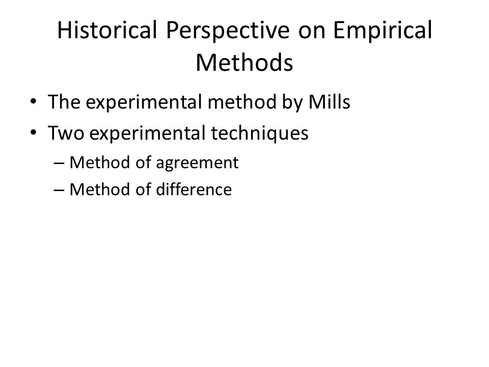 Historical Perspective on Empirical Methods The experimental method by Mills Two experimental techniques – Method of agreement – Method of difference