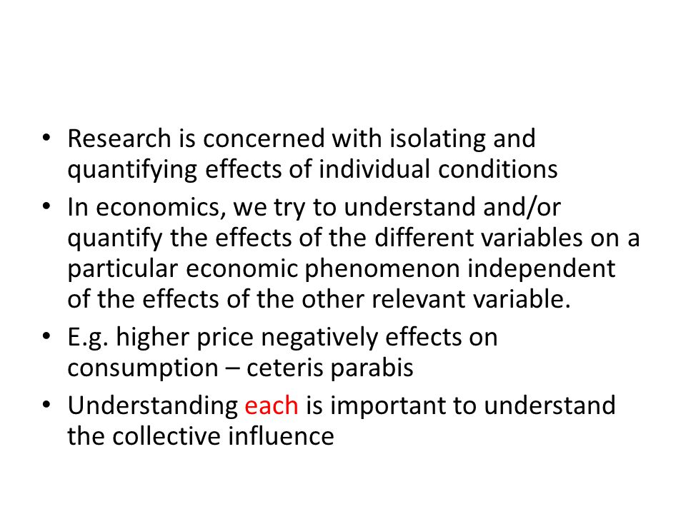 Research is concerned with isolating and quantifying effects of individual conditions In economics, we try to understand and/or quantify the effects of the different variables on a particular economic phenomenon independent of the effects of the other relevant variable.