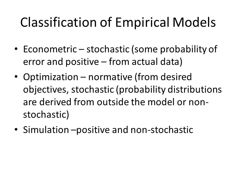 Classification of Empirical Models Econometric – stochastic (some probability of error and positive – from actual data) Optimization – normative (from desired objectives, stochastic (probability distributions are derived from outside the model or non- stochastic) Simulation –positive and non-stochastic