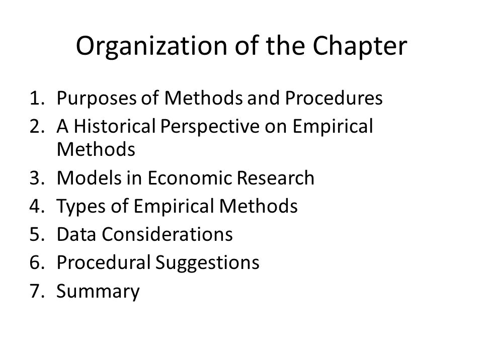 Organization of the Chapter 1.Purposes of Methods and Procedures 2.A Historical Perspective on Empirical Methods 3.Models in Economic Research 4.Types of Empirical Methods 5.Data Considerations 6.Procedural Suggestions 7.Summary