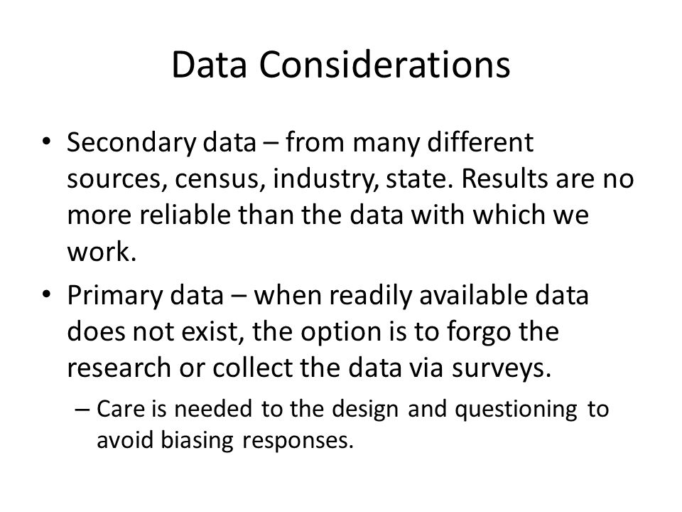 Data Considerations Secondary data – from many different sources, census, industry, state.